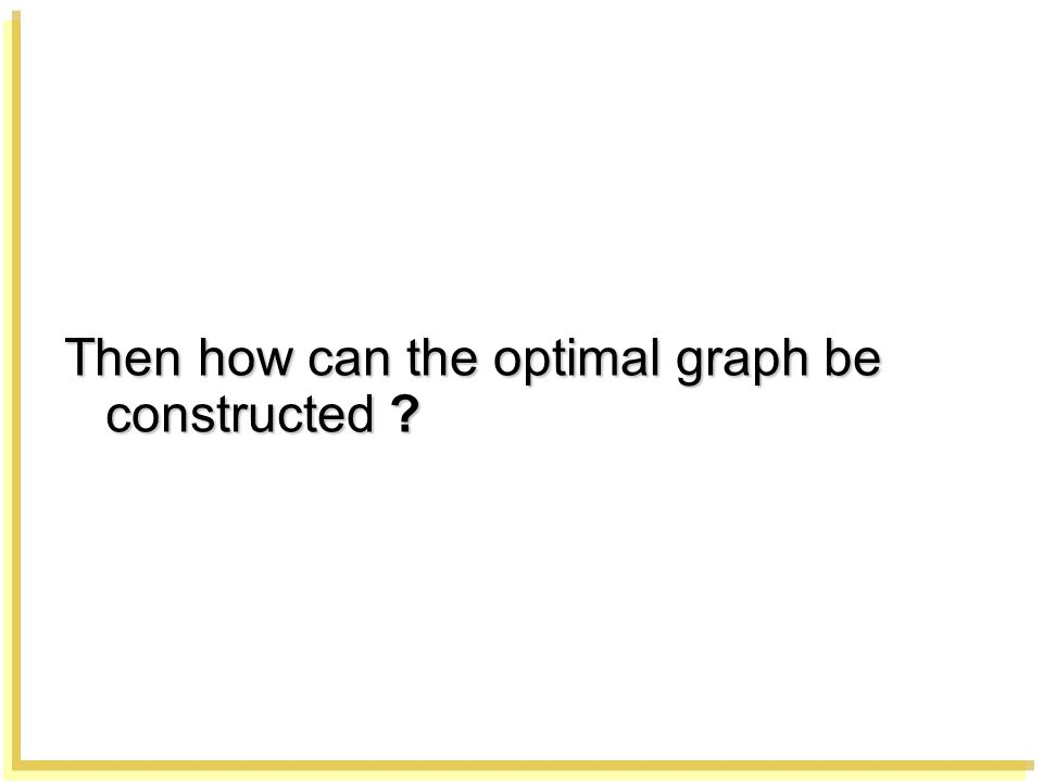 Then how can the optimal graph be constructed