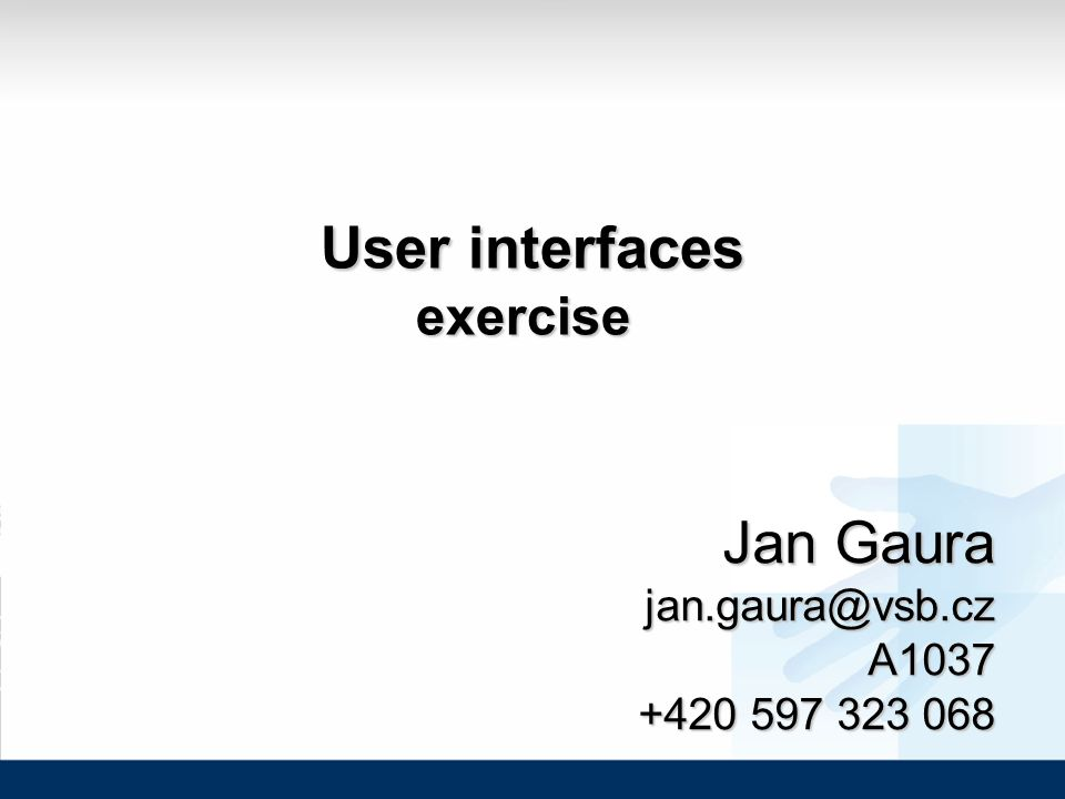User interfaces User interfacesexercise Jan Gaura jan.gaura@vsb.cz A1037 +420 597 323 068