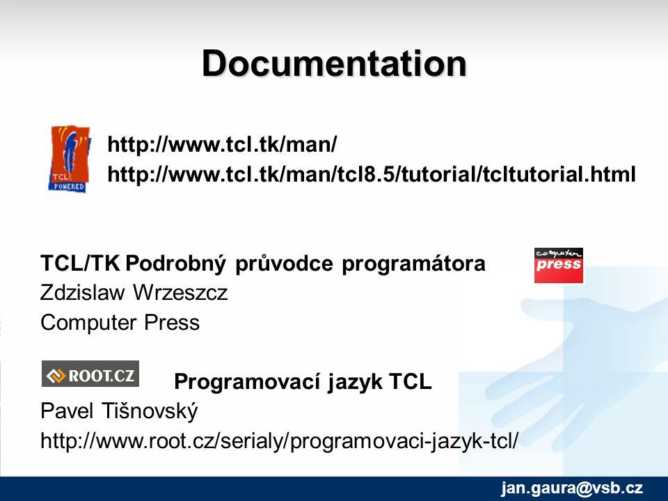 Documentation http://www.tcl.tk/man/ http://www.tcl.tk/man/tcl8.5/tutorial/tcltutorial.html TCL/TK Podrobný průvodce programátora Zdzislaw Wrzeszcz Computer Press Programovací jazyk TCL Pavel Tišnovský http://www.root.cz/serialy/programovaci-jazyk-tcl/ jan.gaura@vsb.cz