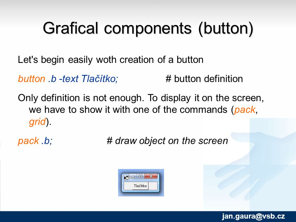 Grafical components (button)‏ Let s begin easily woth creation of a button button.b -text Tlačítko; # button definition Only definition is not enough.