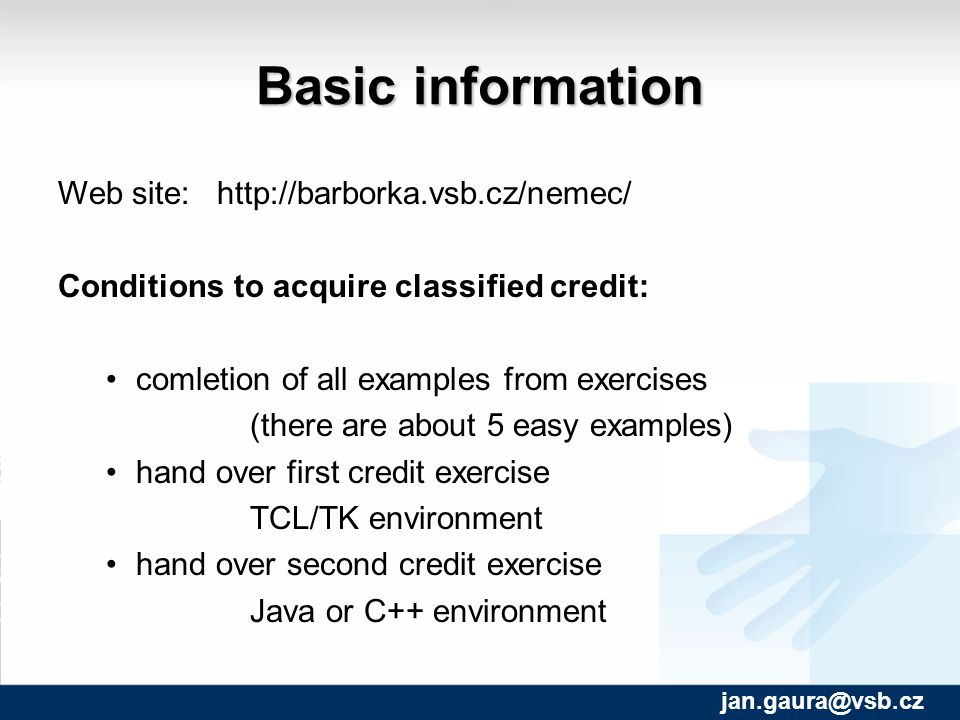 Basic information Web site:   Conditions to acquire classified credit: comletion of all examples from exercises (there are about 5 easy examples) hand over first credit exercise TCL/TK environment hand over second credit exercise Java or C++ environment