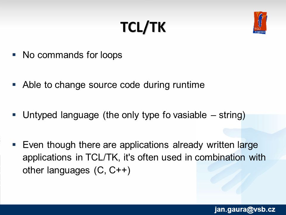 TCL/TK  No commands for loops  Able to change source code during runtime  Untyped language (the only type fo vasiable – string)‏  Even though there are applications already written large applications in TCL/TK, it s often used in combination with other languages (C, C++)‏