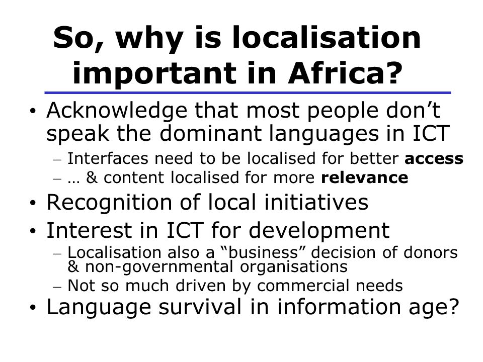 So, why is localisation important in Africa? Acknowledge that most people don't speak the dominant languages in ICT – Interfaces need to be localised