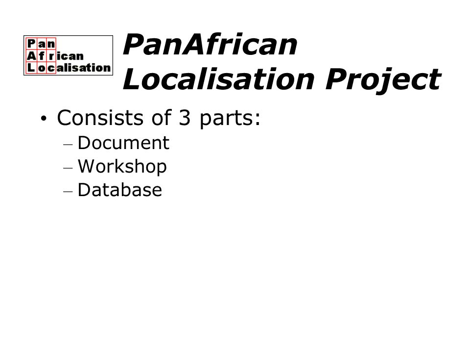 PanAfrican Localisation Project Consists of 3 parts: – Document – Workshop – Database
