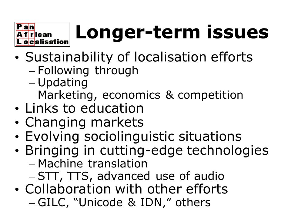 Longer-term issues Sustainability of localisation efforts – Following through – Updating – Marketing, economics & competition Links to education Chang