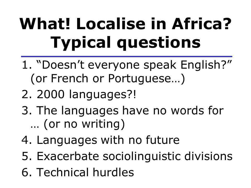 "What! Localise in Africa? Typical questions 1. ""Doesn't everyone speak English?"" (or French or Portuguese…) 2. 2000 languages?! 3. The languages have"