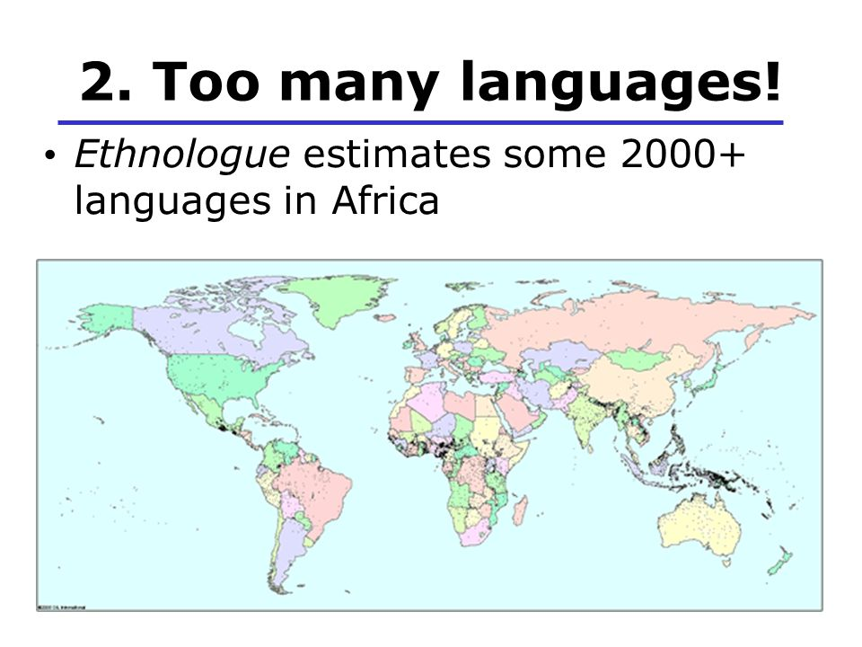 2. Too many languages! Ethnologue estimates some 2000+ languages in Africa