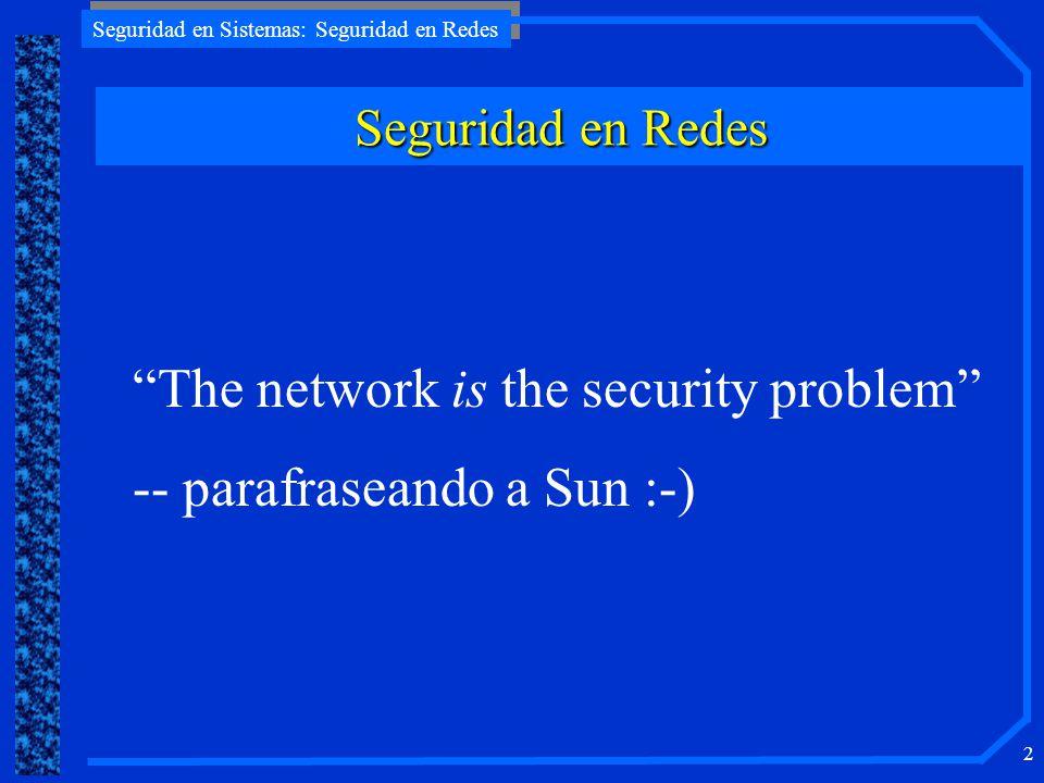 Seguridad en Sistemas: Seguridad en Redes 2 Seguridad en Redes The network is the security problem -- parafraseando a Sun :-)