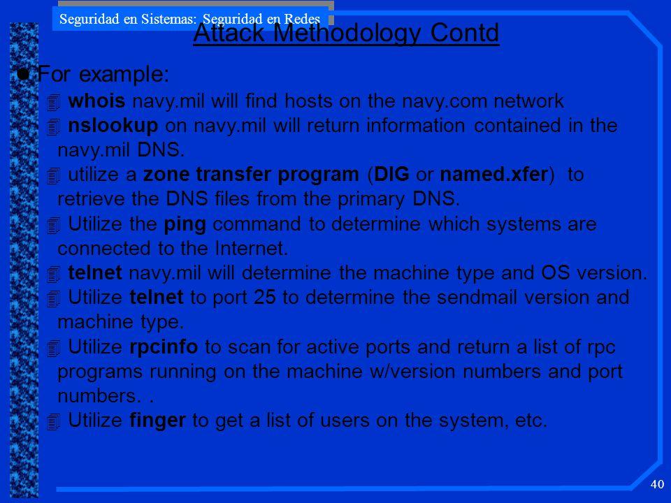 Seguridad en Sistemas: Seguridad en Redes 40 Attack Methodology Contd l For example: 4 whois navy.mil will find hosts on the navy.com network 4 nslook