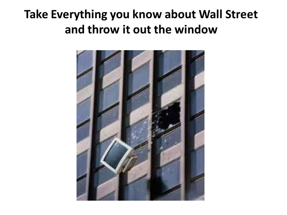 Take Everything you know about Wall Street and throw it out the window