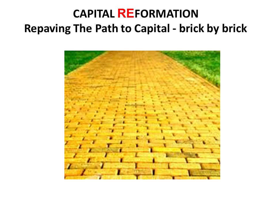 CAPITAL RE FORMATION Repaving The Path to Capital - brick by brick