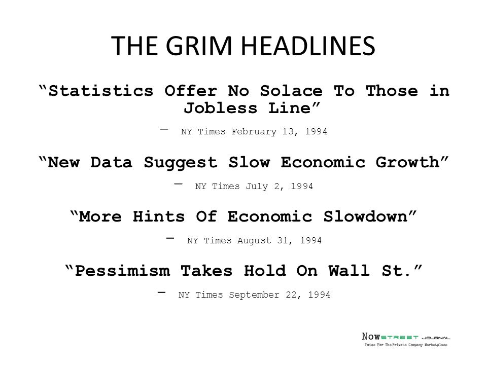 Statistics Offer No Solace To Those in Jobless Line – NY Times February 13, 1994 New Data Suggest Slow Economic Growth – NY Times July 2, 1994 More Hints Of Economic Slowdown - NY Times August 31, 1994 Pessimism Takes Hold On Wall St. - NY Times September 22, 1994 THE GRIM HEADLINES