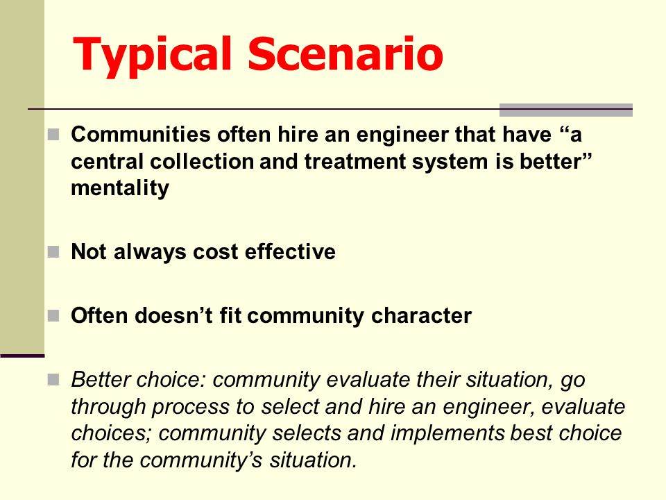 Typical Scenario Communities often hire an engineer that have a central collection and treatment system is better mentality Not always cost effective Often doesn't fit community character Better choice: community evaluate their situation, go through process to select and hire an engineer, evaluate choices; community selects and implements best choice for the community's situation.