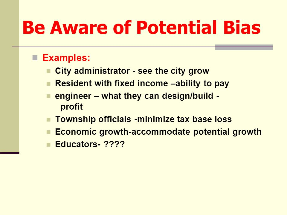Be Aware of Potential Bias Examples: City administrator - see the city grow Resident with fixed income –ability to pay engineer – what they can design/build - profit Township officials -minimize tax base loss Economic growth-accommodate potential growth Educators-