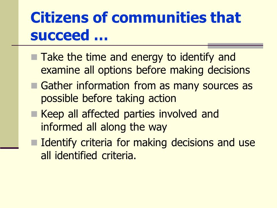 Citizens of communities that succeed … Take the time and energy to identify and examine all options before making decisions Gather information from as many sources as possible before taking action Keep all affected parties involved and informed all along the way Identify criteria for making decisions and use all identified criteria.