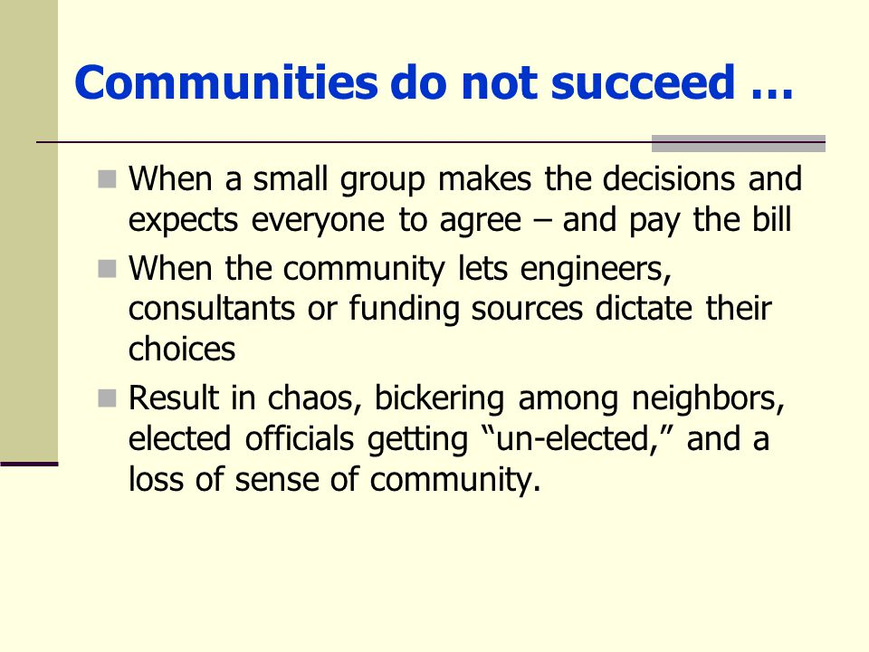 Communities do not succeed … When a small group makes the decisions and expects everyone to agree – and pay the bill When the community lets engineers, consultants or funding sources dictate their choices Result in chaos, bickering among neighbors, elected officials getting un-elected, and a loss of sense of community.