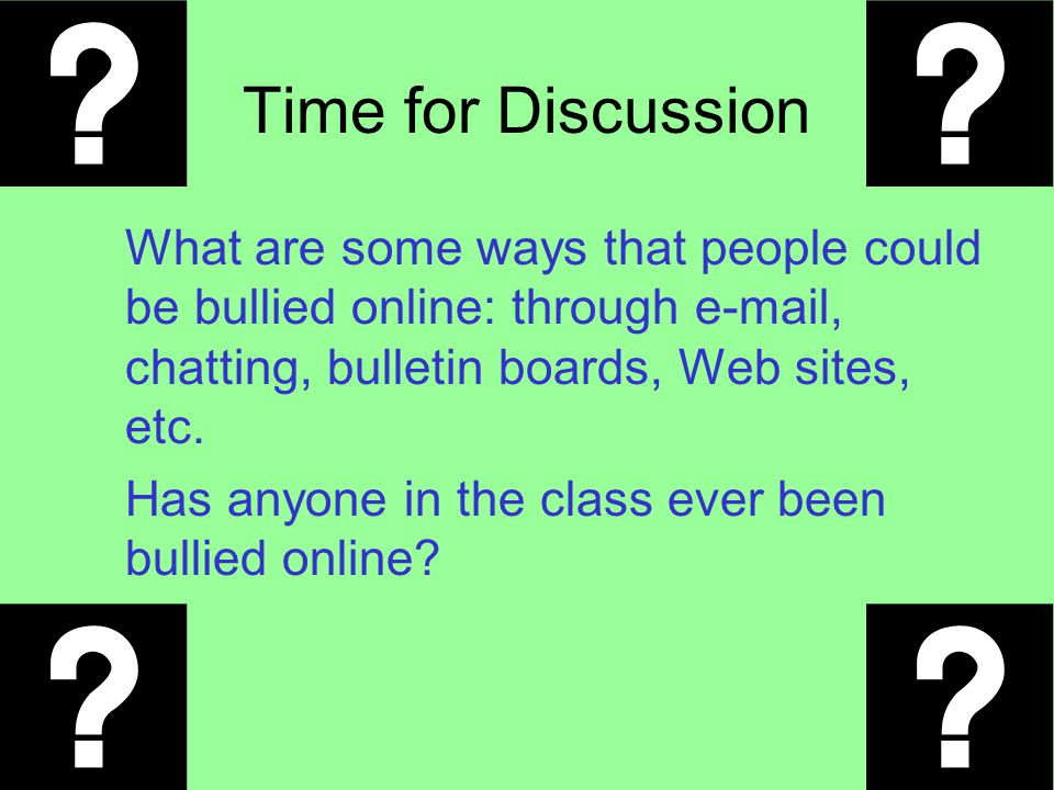 Time for Discussion What are some ways that people could be bullied online: through e-mail, chatting, bulletin boards, Web sites, etc. Has anyone in t