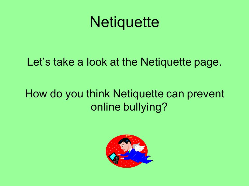 Netiquette Let's take a look at the Netiquette page. How do you think Netiquette can prevent online bullying?