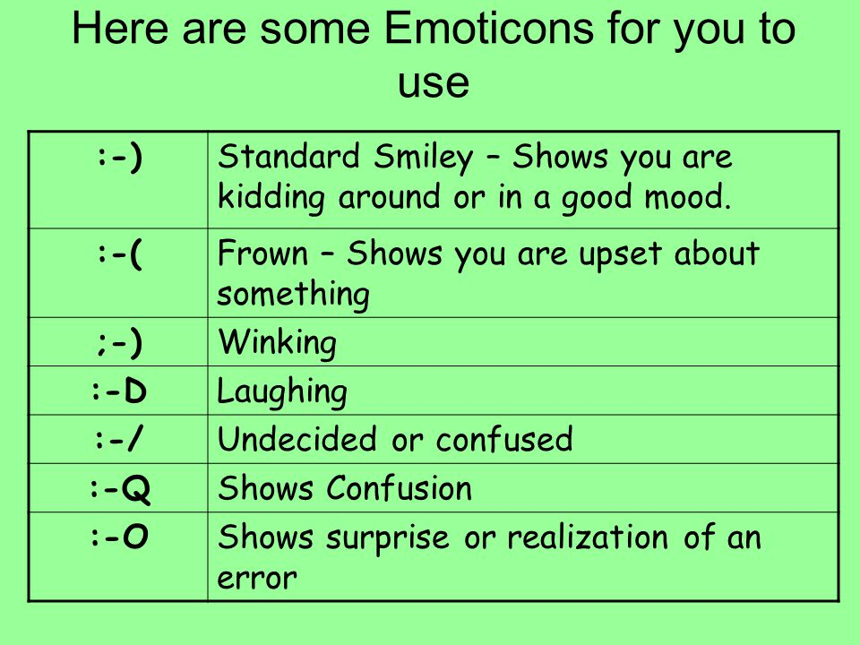 Here are some Emoticons for you to use :-)Standard Smiley – Shows you are kidding around or in a good mood. :-(Frown – Shows you are upset about somet