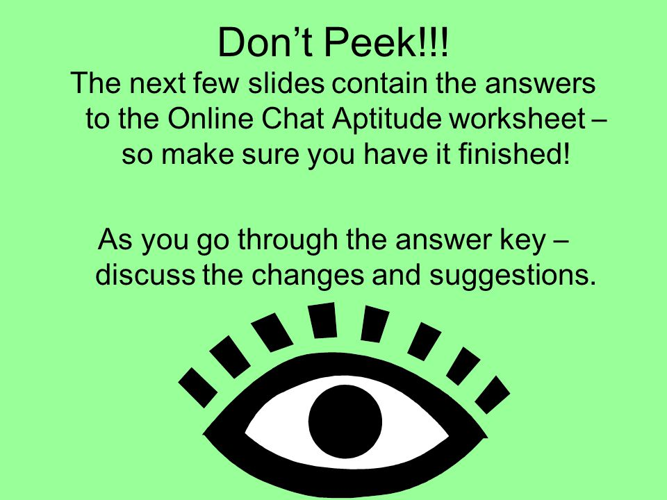 Don't Peek!!! The next few slides contain the answers to the Online Chat Aptitude worksheet – so make sure you have it finished! As you go through the