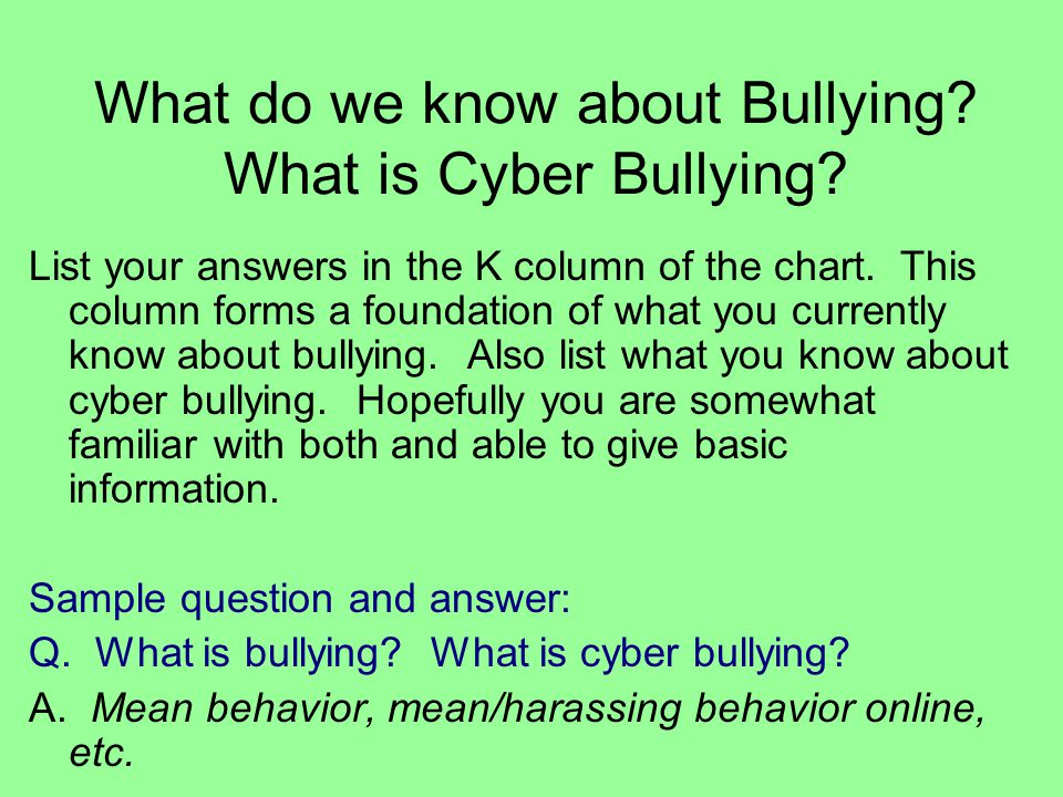 What do we know about Bullying? What is Cyber Bullying? List your answers in the K column of the chart. This column forms a foundation of what you cur