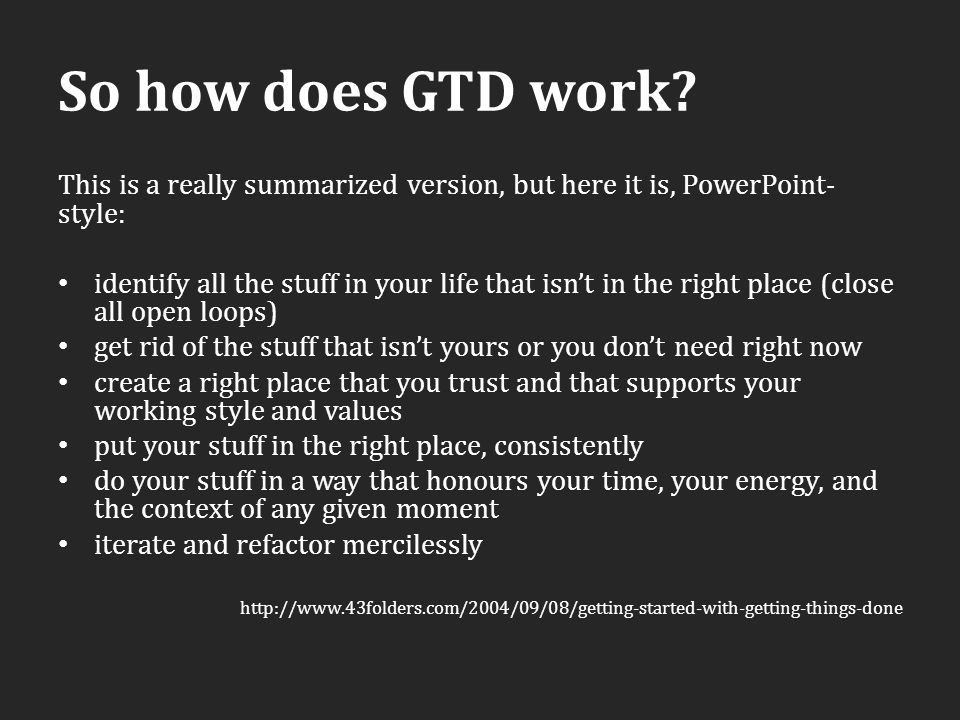 So how does GTD work? This is a really summarized version, but here it is, PowerPoint- style: identify all the stuff in your life that isn't in the ri
