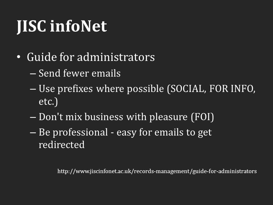 JISC infoNet Guide for administrators – Send fewer emails – Use prefixes where possible (SOCIAL, FOR INFO, etc.) – Don t mix business with pleasure (FOI) – Be professional - easy for emails to get redirected http://www.jiscinfonet.ac.uk/records-management/guide-for-administrators