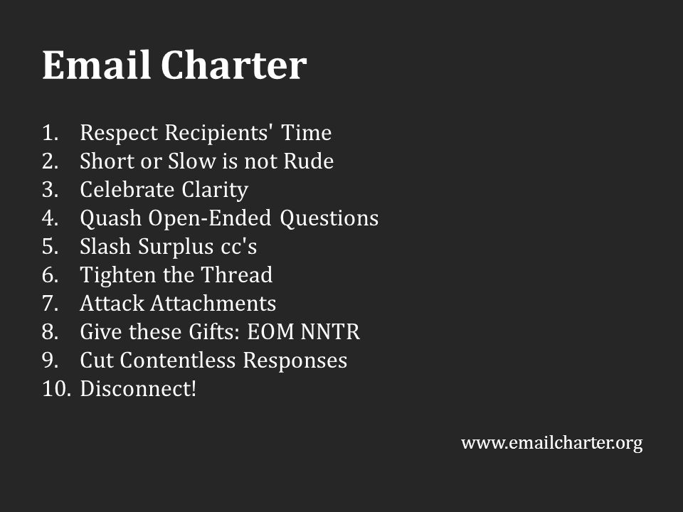 Email Charter 1.Respect Recipients Time 2.Short or Slow is not Rude 3.Celebrate Clarity 4.Quash Open-Ended Questions 5.Slash Surplus cc s 6.Tighten the Thread 7.Attack Attachments 8.Give these Gifts: EOM NNTR 9.Cut Contentless Responses 10.Disconnect.