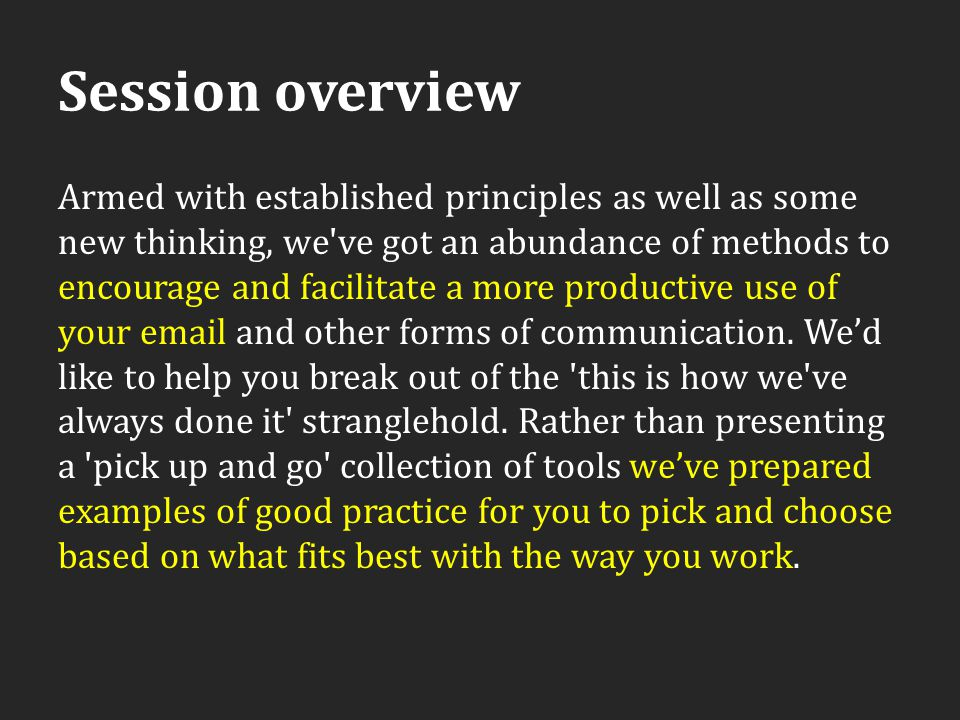 Session overview Armed with established principles as well as some new thinking, we've got an abundance of methods to encourage and facilitate a more