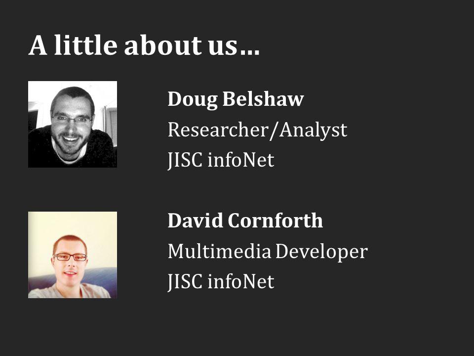 A little about us… Doug Belshaw Researcher/Analyst JISC infoNet David Cornforth Multimedia Developer JISC infoNet