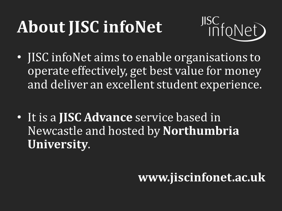 About JISC infoNet JISC infoNet aims to enable organisations to operate effectively, get best value for money and deliver an excellent student experience.