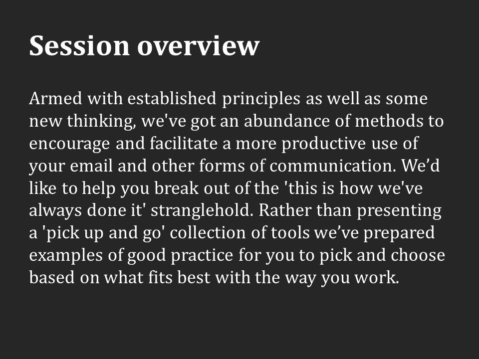 Session overview Armed with established principles as well as some new thinking, we ve got an abundance of methods to encourage and facilitate a more productive use of your email and other forms of communication.