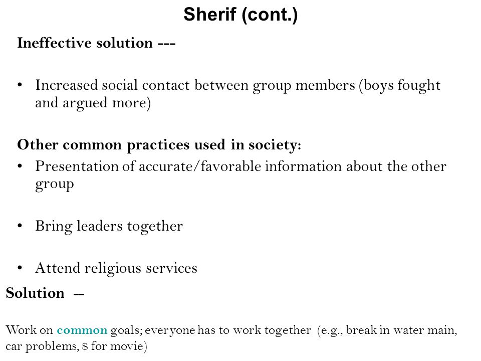 Ineffective solution --- Increased social contact between group members (boys fought and argued more) Other common practices used in society: Presentation of accurate/favorable information about the other group Bring leaders together Attend religious services Sherif (cont.) Solution -- Work on common goals; everyone has to work together (e.g., break in water main, car problems, $ for movie)