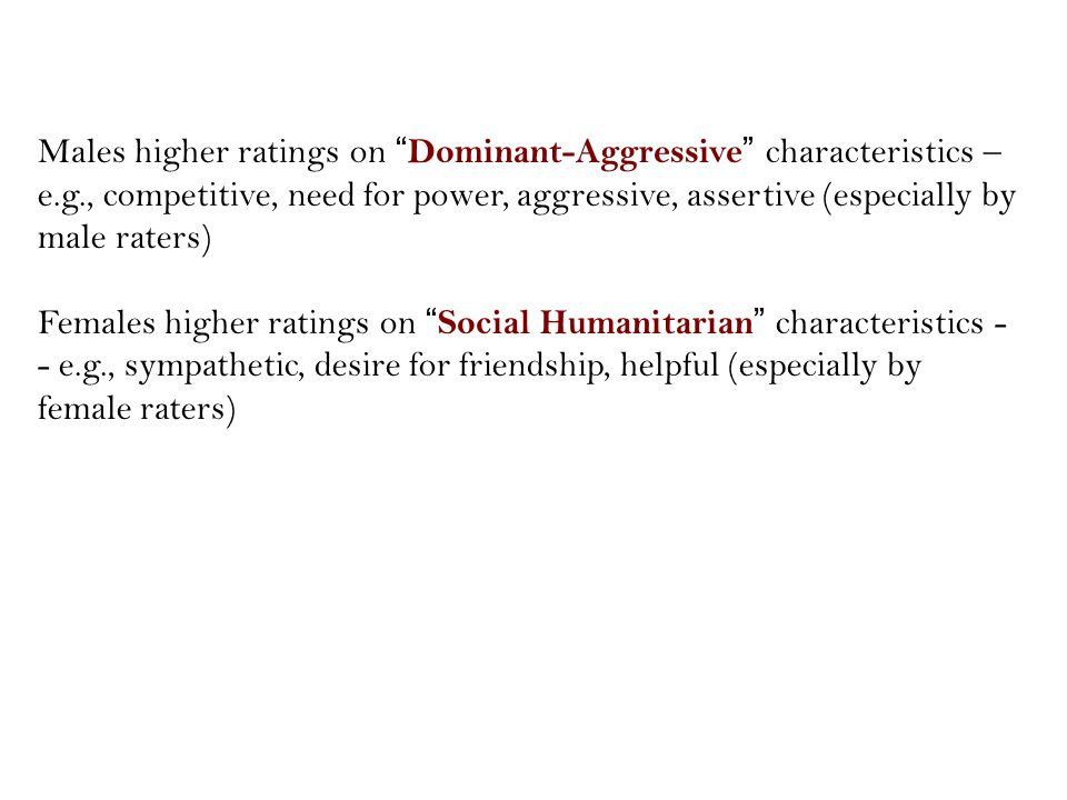 Males higher ratings on Dominant-Aggressive characteristics – e.g., competitive, need for power, aggressive, assertive (especially by male raters) Females higher ratings on Social Humanitarian characteristics - - e.g., sympathetic, desire for friendship, helpful (especially by female raters)