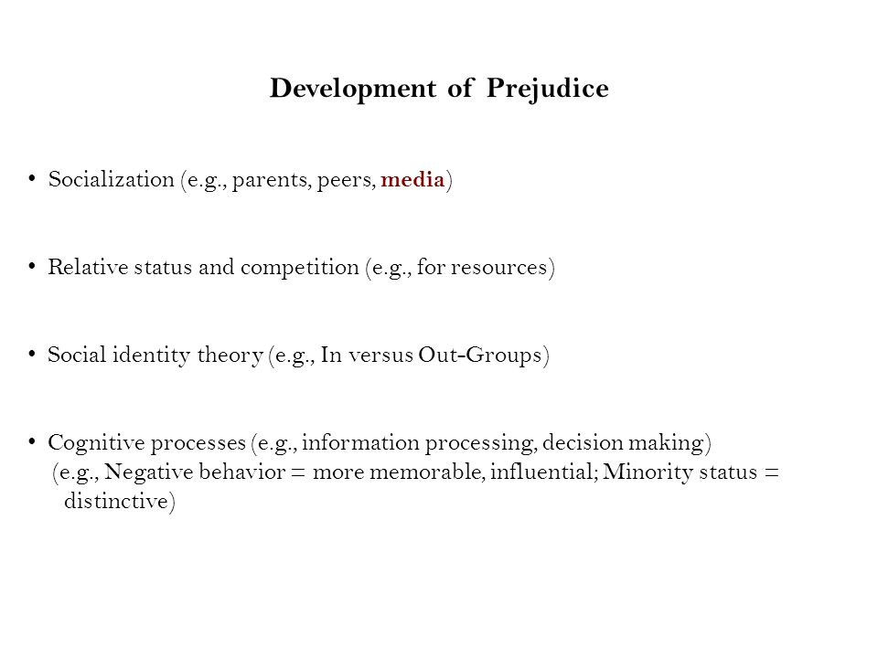 Development of Prejudice Socialization (e.g., parents, peers, media ) Relative status and competition (e.g., for resources) Social identity theory (e.g., In versus Out-Groups) Cognitive processes (e.g., information processing, decision making) (e.g., Negative behavior = more memorable, influential; Minority status = distinctive)