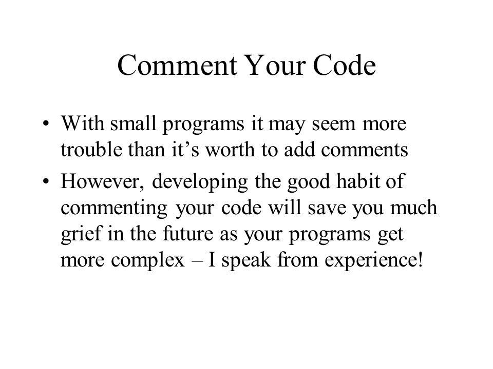 Comment Your Code With small programs it may seem more trouble than it's worth to add comments However, developing the good habit of commenting your c
