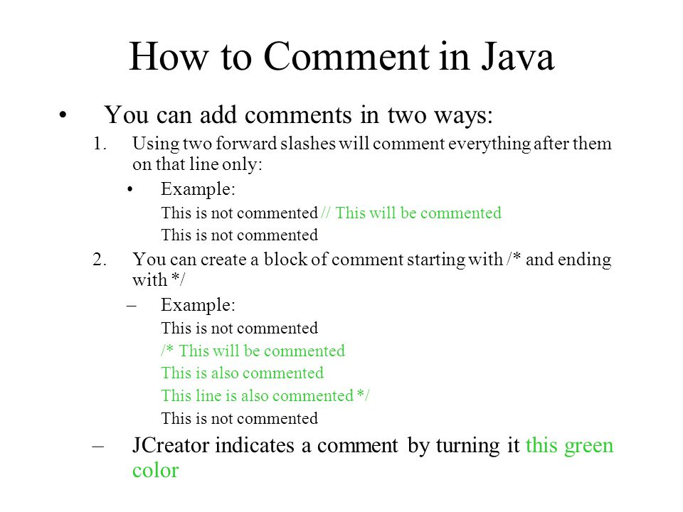 How to Comment in Java You can add comments in two ways: 1.Using two forward slashes will comment everything after them on that line only: Example: Th