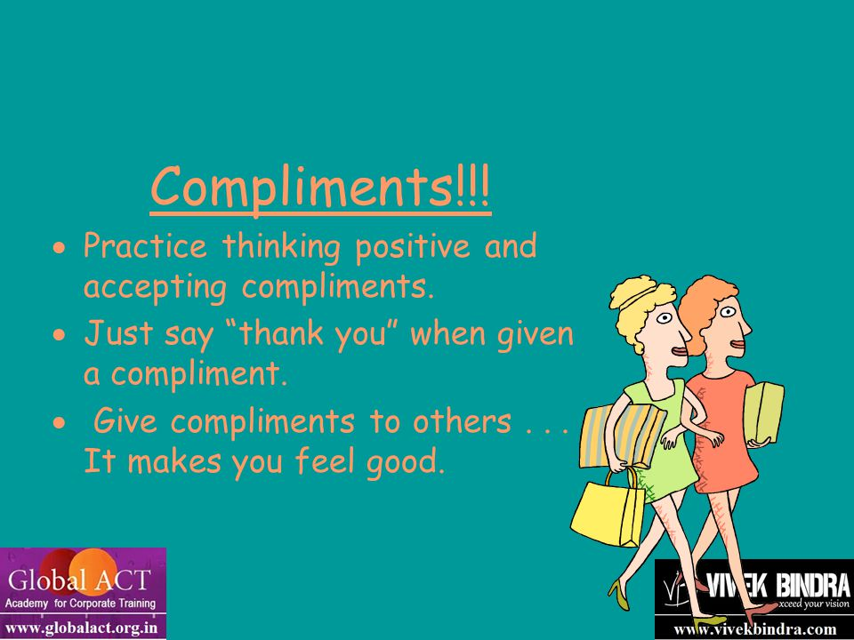 """Compliments!!!  Practice thinking positive and accepting compliments.  Just say """"thank you"""" when given a compliment.  Give compliments to others..."""