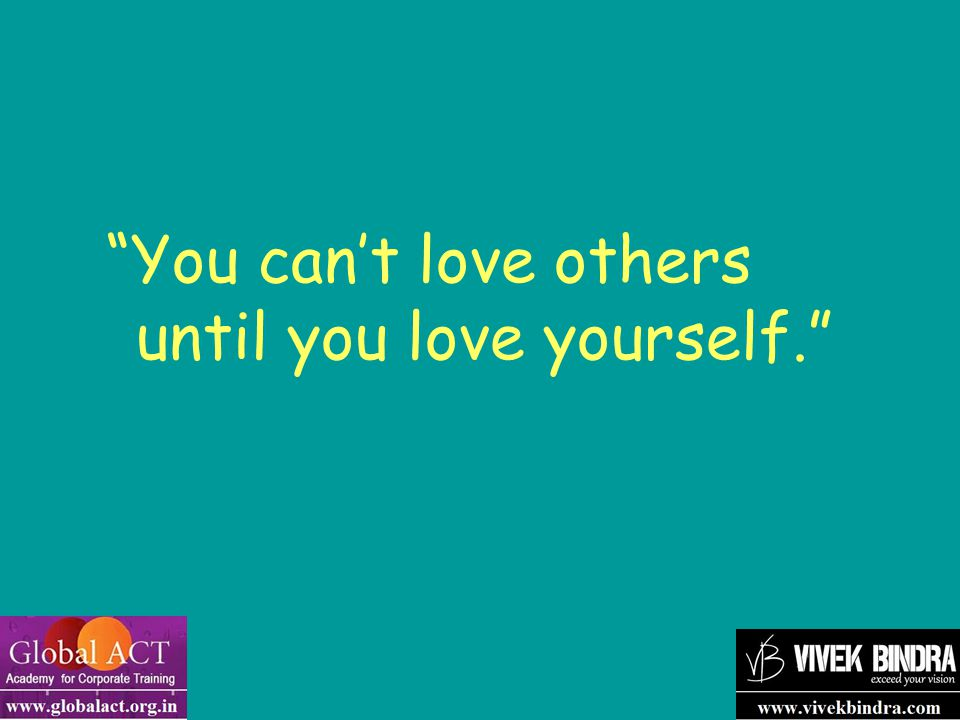 """""""You can't love others until you love yourself."""""""
