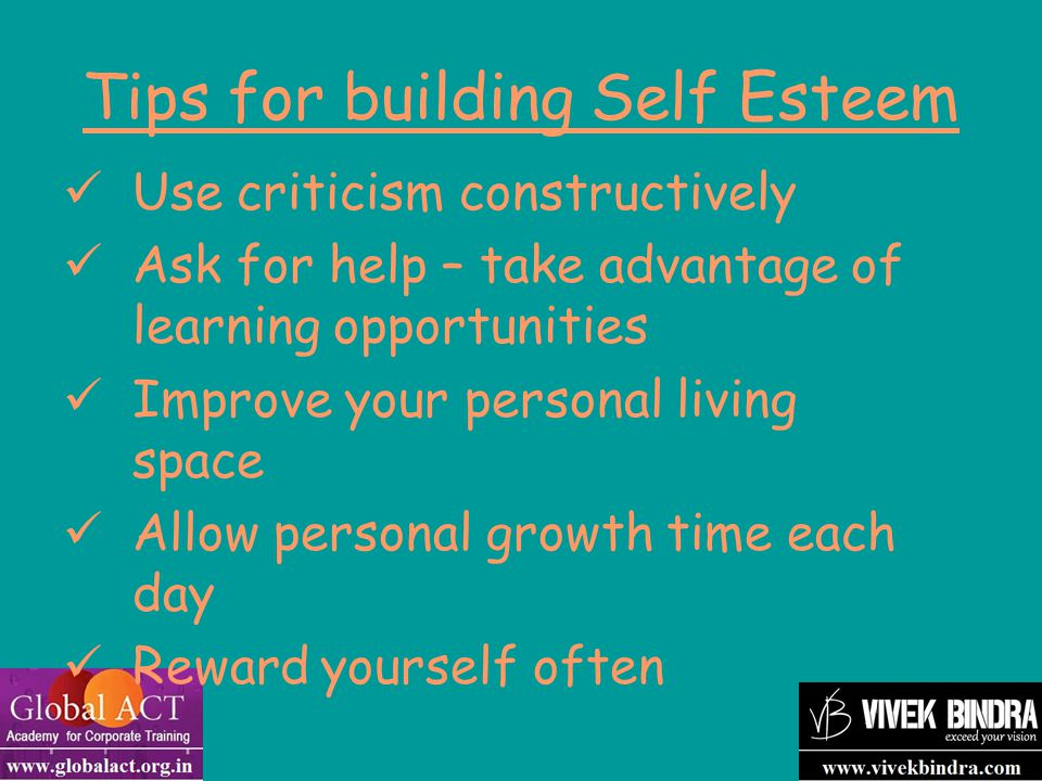 Tips for building Self Esteem Use criticism constructively Ask for help – take advantage of learning opportunities Improve your personal living space