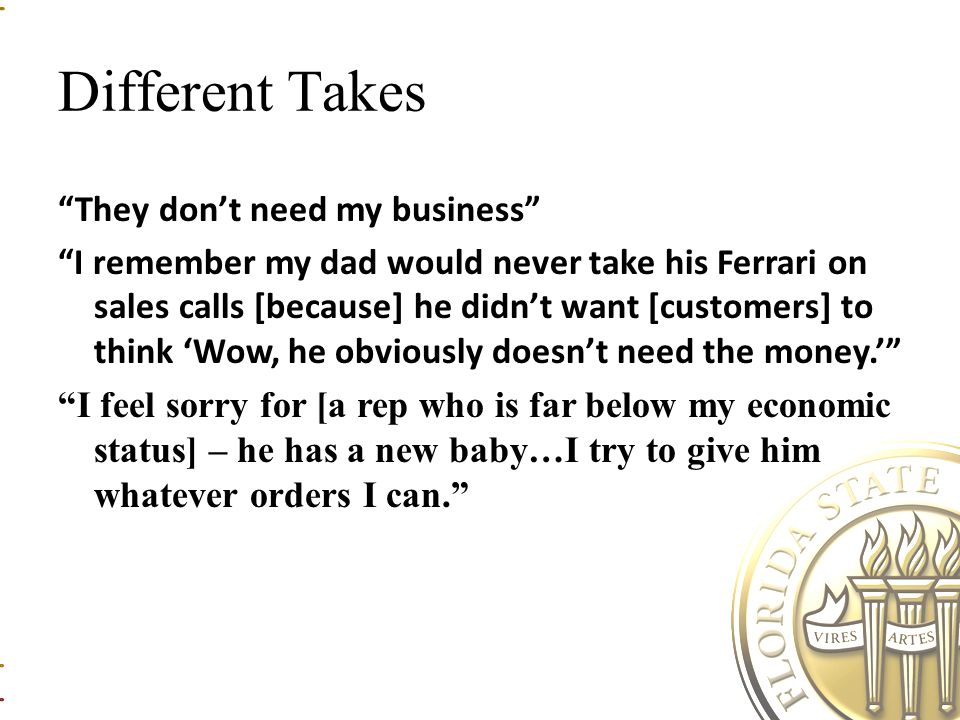 Different Takes They don't need my business I remember my dad would never take his Ferrari on sales calls [because] he didn't want [customers] to think 'Wow, he obviously doesn't need the money.' I feel sorry for [a rep who is far below my economic status] – he has a new baby…I try to give him whatever orders I can.
