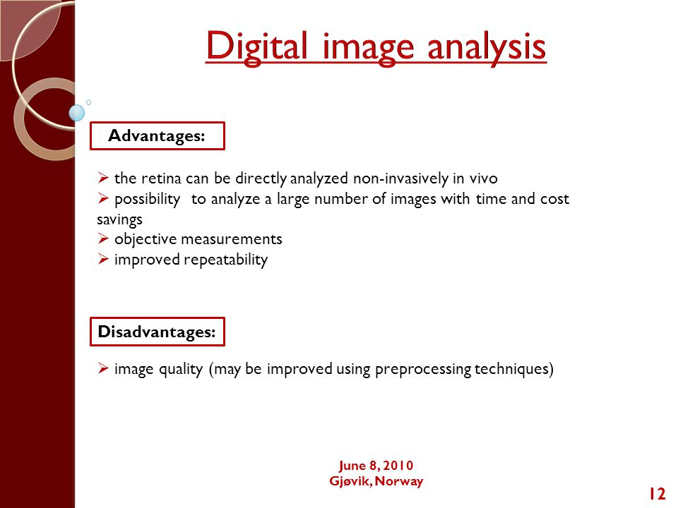 12 Advantages:  the retina can be directly analyzed non-invasively in vivo  possibility to analyze a large number of images with time and cost savings  objective measurements  improved repeatability Disadvantages:  image quality (may be improved using preprocessing techniques) June 8, 2010 Gjøvik, Norway