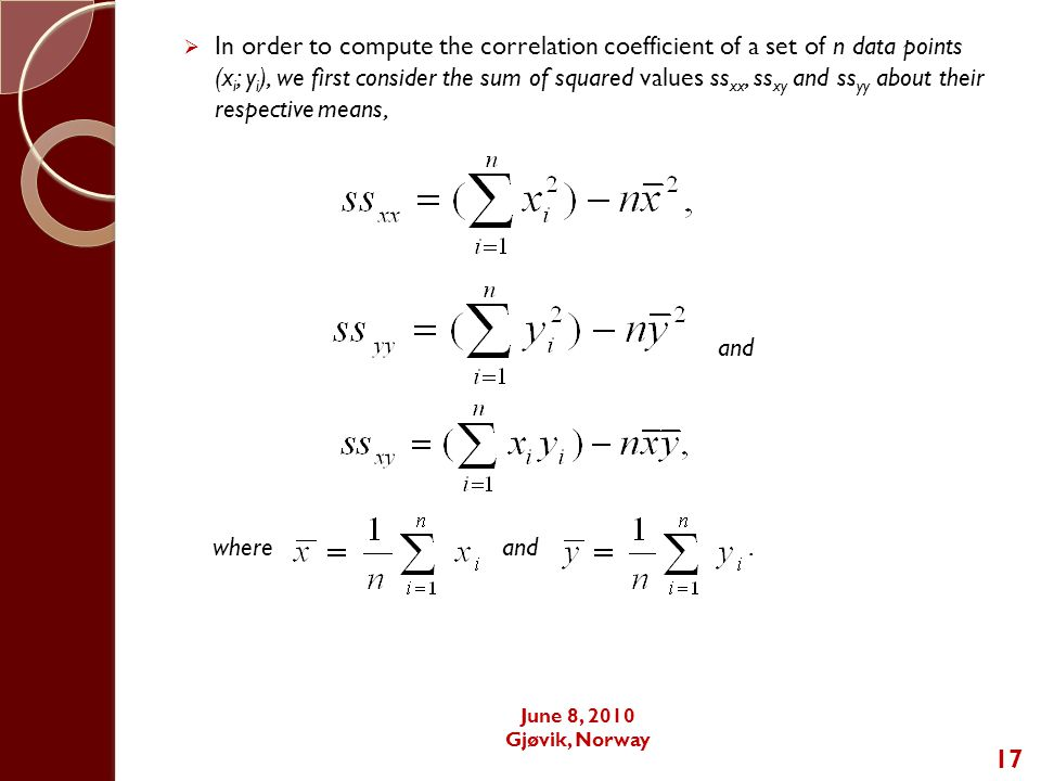 17  In order to compute the correlation coefficient of a set of n data points (x i ; y i ), we first consider the sum of squared values ss xx, ss xy and ss yy about their respective means, and where and.