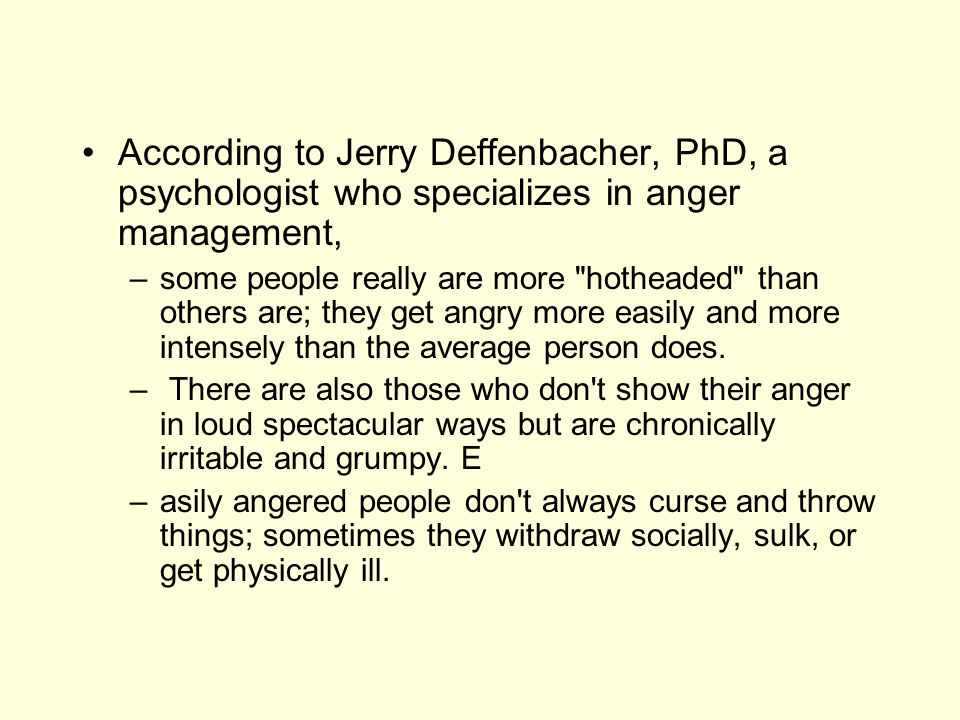 According to Jerry Deffenbacher, PhD, a psychologist who specializes in anger management, –some people really are more
