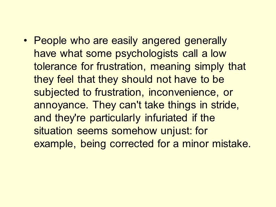 People who are easily angered generally have what some psychologists call a low tolerance for frustration, meaning simply that they feel that they sho