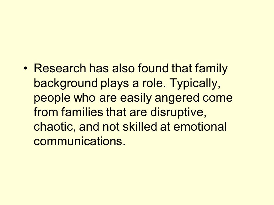 Research has also found that family background plays a role. Typically, people who are easily angered come from families that are disruptive, chaotic,