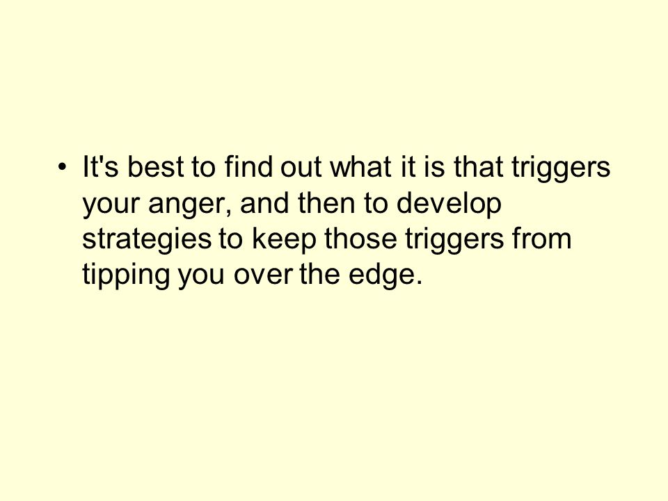 It's best to find out what it is that triggers your anger, and then to develop strategies to keep those triggers from tipping you over the edge.