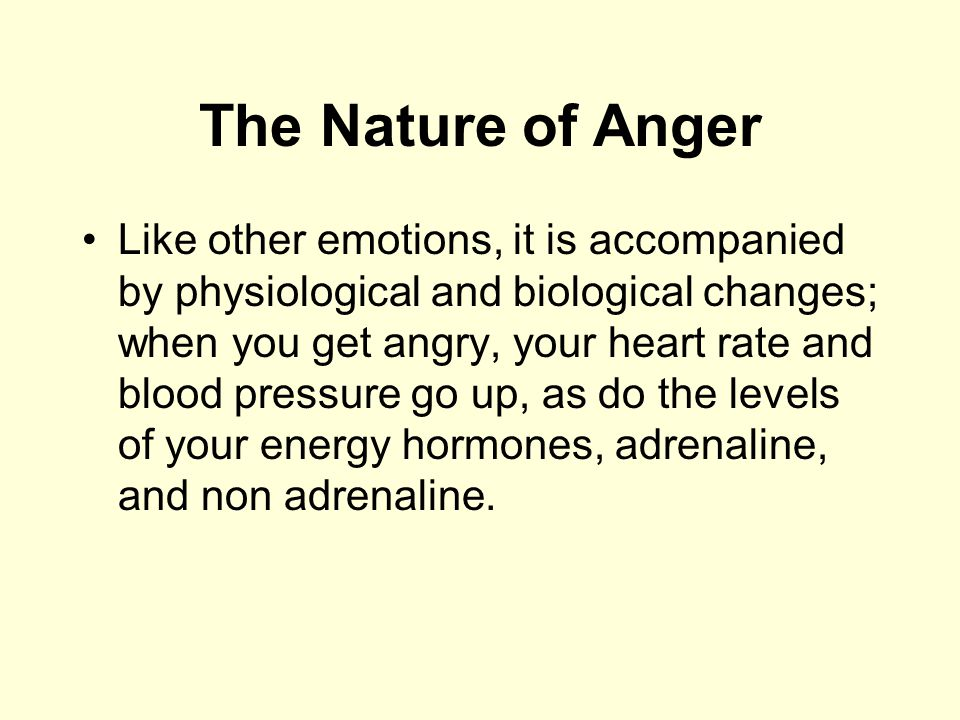 The Nature of Anger Like other emotions, it is accompanied by physiological and biological changes; when you get angry, your heart rate and blood pres