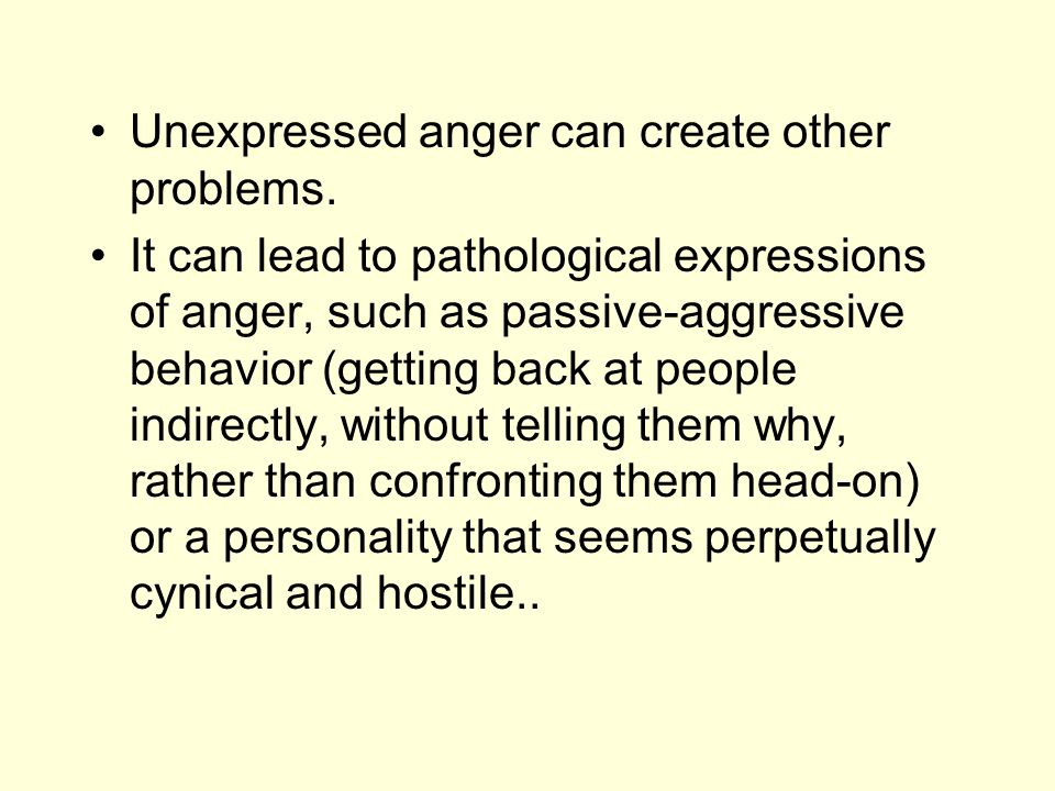Unexpressed anger can create other problems. It can lead to pathological expressions of anger, such as passive-aggressive behavior (getting back at pe
