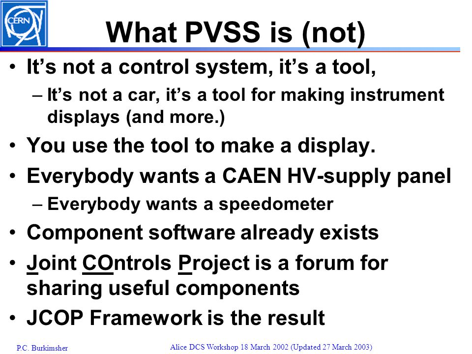 P.C. Burkimsher Alice DCS Workshop 18 March 2002 (Updated 27 March 2003) What PVSS is (not) It's not a control system, it's a tool, –It's not a car, i